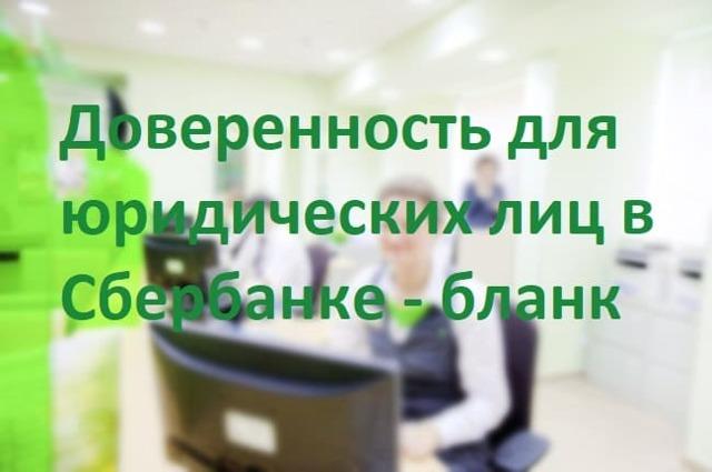 Сбербанк доверенность бланк для юридических лиц: скачать, как оформить на вклад в банк для физических граждан, образец заполнения на сдачу наличных от организации